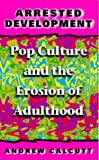 Arrested Development: Pop Culture and the Erosion of Adulthood - book cover picture