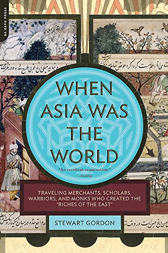 """When Asia Was the World: Traveling Merchants, Scholars, Warriors, and Monks Who Created the """"Riches of the """"East"""" - Stewart Gordon"""