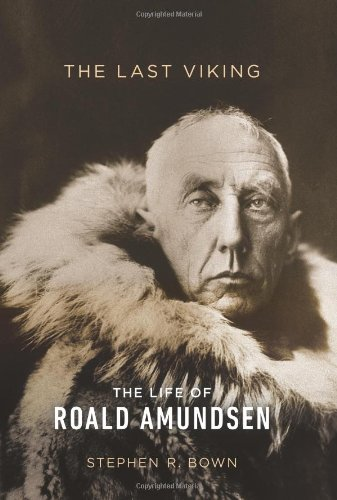 The Last Viking: The Life of Roald Amundsen (A Merloyd Lawrence Book) - Stephen R. Bown