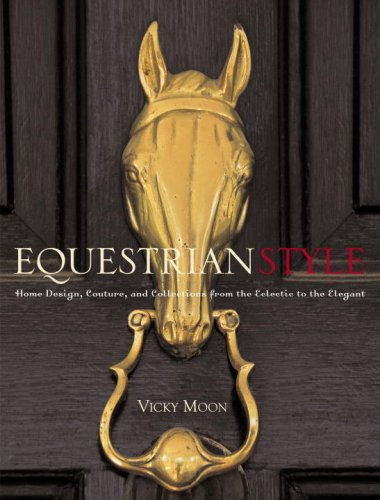 Equestrian Style: Home Design, Couture, and Collections from the Eclectic to the Elegant - Vicky Moon