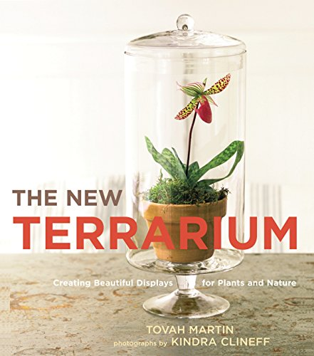 The New Terrarium: Creating Beautiful Displays for Plants and Nature - Tovah Martin and Kindra Clineff