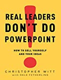 Buy Real Leaders Don't Do PowerPoint: How to Sell Yourself and Your Ideas from Amazon