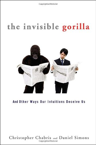 The Invisible Gorilla: And Other Ways Our Intuitions Deceive Us, by Chabris, C. and D. Simons