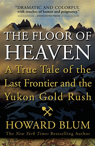 The Floor of Heaven: A True Tale of the Last Frontier and the Yukon Gold Rush - Howard Blum