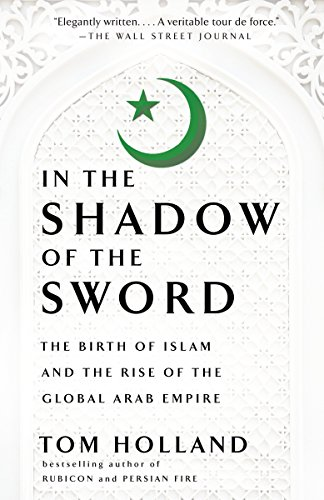 In the Shadow of the Sword: The Birth of Islam and the Rise of the Global…, by Holland, T.