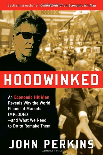 Hoodwinked: An Economic Hit Man Reveals Why the World Financial Markets Imploded--and What We Need to Do to Remake Them