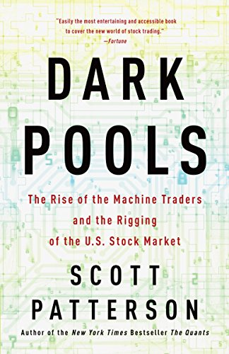 Dark Pools : The Rise of the Machine Traders and the Rigging of the U.S. Stock Market