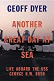 Another Great Day at Sea: Life Aboard the USS George H.W. Bush, Dyer, Geoff