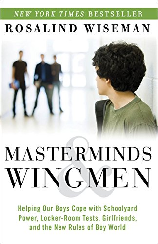 Masterminds and Wingmen: Helping Our Boys Cope with Schoolyard Power, Locker-Room Tests, Girlfriends, and the New Rules of Boy World - Rosalind Wiseman