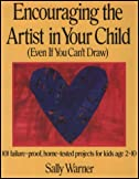 Encouraging the Artist in Your Child (Even If You Can't Draw): 101 Failure-Proof, Home-Tested Projects for Kids Age 2-10 by Sally Warner