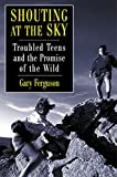Shouting at the Sky : Troubled Teens and the Promise of the Wild - book cover picture