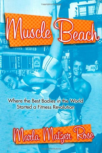 Muscle Beach: Where the best Bodies in the World started a fitness revolution, Matzer Rose, Marla