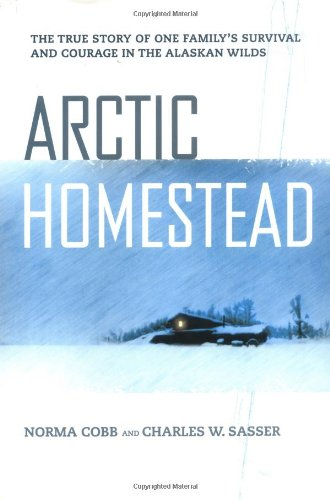 Arctic Homestead: The True Story of One Family's Story of Survival and Courage in the Alaska Wilds - Charles W. Sasser, Norma Cobb