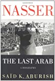 Nasser : The Last Arab by Said K. Aburish