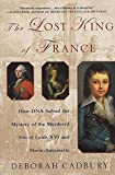 The Lost King of France : How DNA Solved the Mystery of the Murdered Son of Louis XVI and Marie Antoinette by Deborah Cadbury