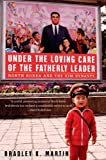 Under the Loving Care of the Fatherly Leader : North Korea and the Kim Dynasty by Bradley K. Martin