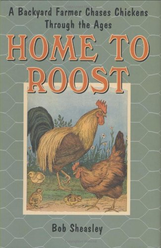 Home to Roost: A Backyard Farmer Chases Chickens Through the Ages, Sheasley, Bob