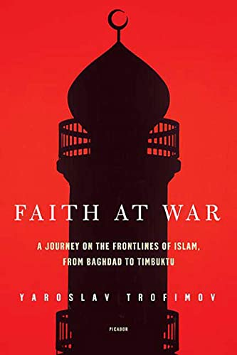 Faith at War: A Journey on the Frontlines of Islam, from Baghdad to Timbuktu, by Trofimov, Y