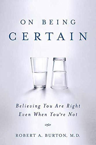 On Being Certain: Believing You Are Right Even When You're Not, by Burton, R.