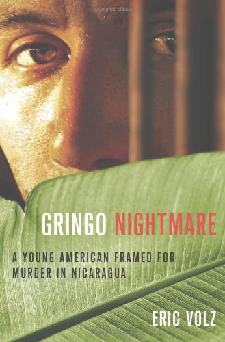 Gringo Nightmare: A Young American Framed for Murder in Nicaragua, Volz, Eric