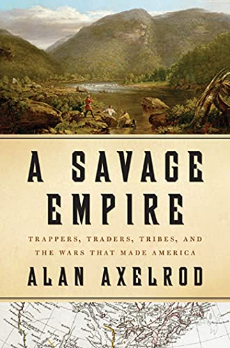 A Savage Empire: Trappers, Traders, Tribes, and the Wars That Made America, Axelrod, Alan