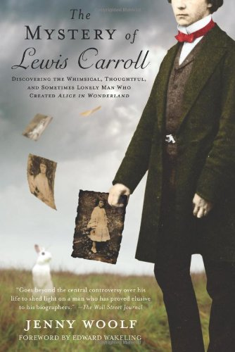 "The Mystery of Lewis Carroll: Discovering the Whimsical, Thoughtful, and Sometimes Lonely Man Who Created ""Alice in Wonderland"", Woolf, Jenny"