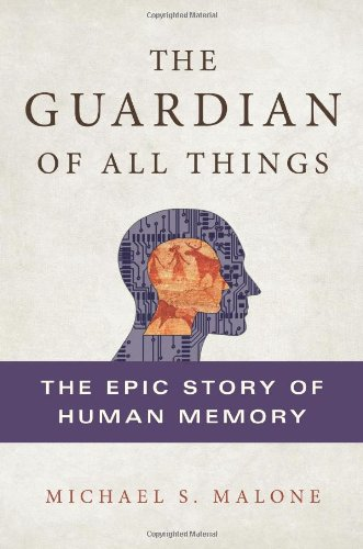The Guardian of All Things: The Epic Story of Human Memory, Malone, Michael S.