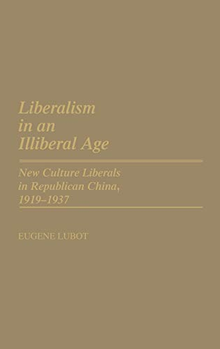 Liberalism in an Illiberal Age: New Culture Liberals in Republican China, 1919-1937 (Contributions to the Study of Music and Dance), Lubot, Eugene