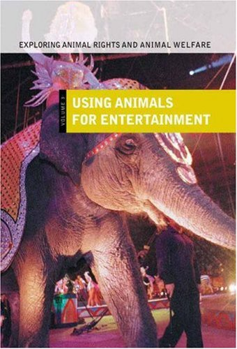 Exploring Animal Rights and Animal Welfare: Using Animals for Entertainment<br> Volume III