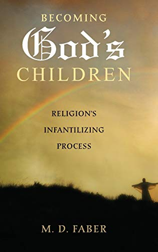 Becoming God's Children: Religion's Infantilizing Process, by Faber, M.D.