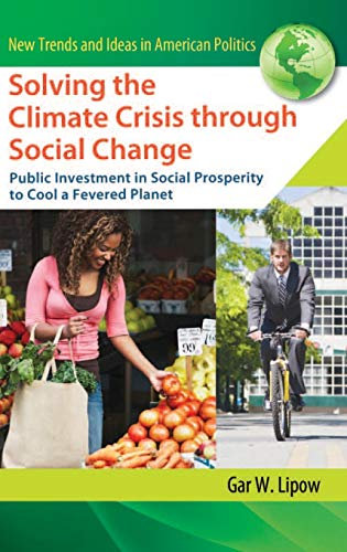 Solving the Climate Crisis through Social Change: Public Investment in Social Prosperity to Cool a Fevered Planet (New Trends and Ideas in American Politics), Lipow, Gar W