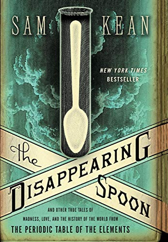 The Disappearing Spoon: And Other True Tales of Madness, Love, and the History of the World from the Periodic Table of the Elements, Kean, Sam