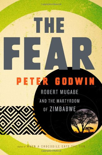 The Fear: Robert Mugabe and the Martyrdom of Zimbabwe, by Godwin, Peter