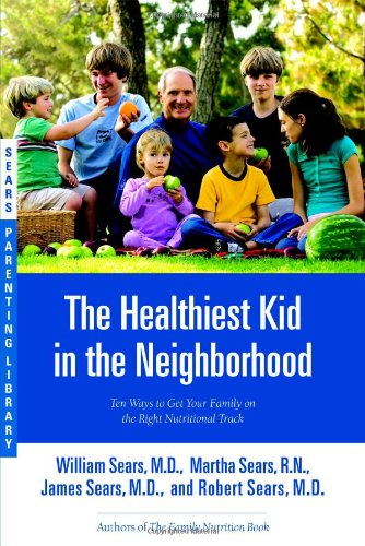 The Healthiest Kid in the Neighborhood: Ten Ways to Get Your Family on the Right Nutritional Track (Sears Parenting Library), Sears, William; Sears, Martha; Sears, James; Sears, Robert