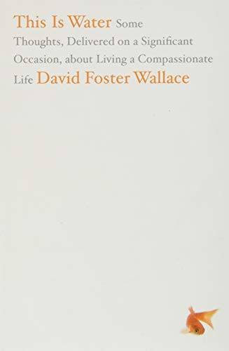 This Is Water: Some Thoughts, Delivered on a Significant Occasion, about Living a Compassionate Life, Wallace, David Foster