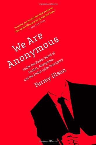 We Are Anonymous: Inside the Hacker World of LulzSec, Anonymous, and the Global Cyber Insurgency - Parmy Olson