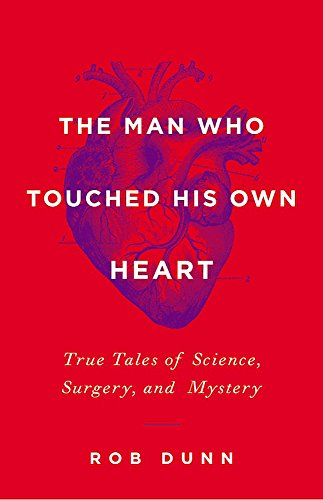 The Man Who Touched His Own Heart: True Tales of Science, Surgery, and Mystery - Rob Dunn