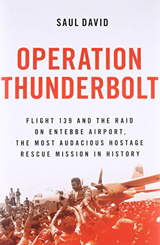Operation Thunderbolt: Flight 139 and the Raid on Entebbe Airport, the Most Audacious Hostage Rescue Mission in History - Saul David