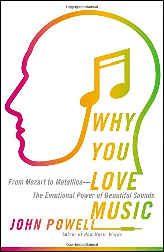 Why You Love Music: From Mozart to Metallica--The Emotional Power of Beautiful Sounds - John Powell