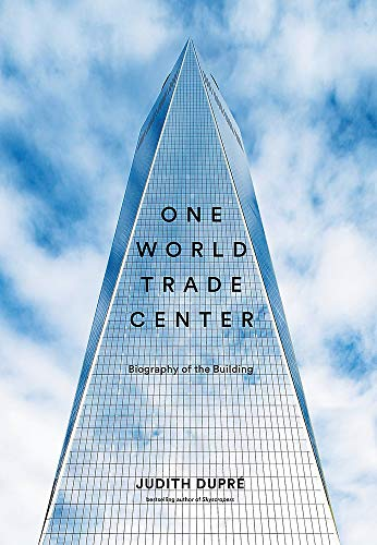 One World Trade Center: Biography of the Building - Judith Dupré