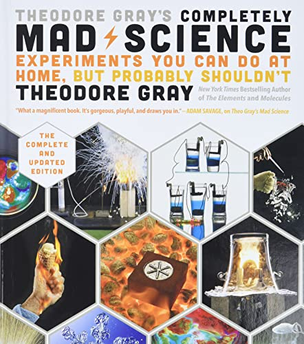 Theodore Gray's Completely Mad Science: Experiments You Can Do at Home but Probably Shouldn't: The Complete and Updated Edition - Theodore Gray