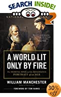 A World Lit Only by Fire : The Medieval Mind and the Renaissance - Portrait of an Age by William Manchester