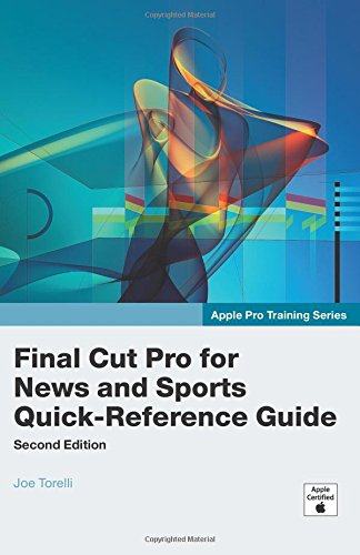 Apple Pro Training Series: Final Cut Pro for News and Sports Quick-Reference Guide (2nd Edition) - Joe Torelli