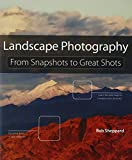Landscape Photography: From Snapshots to Great Shots by Rob Sheppard