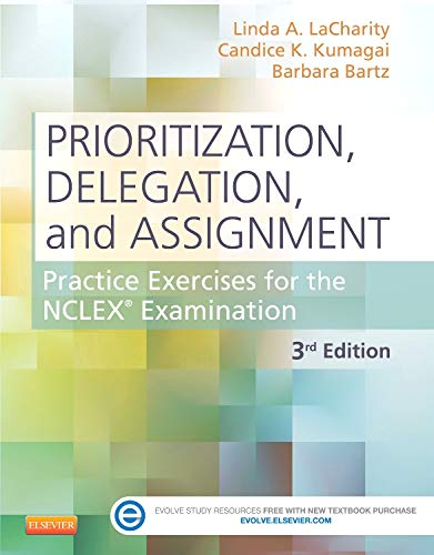Prioritization, Delegation, and Assignment: Practice Exercises for the NCLEX Examination, 3e - Linda A. LaCharity PhD RN, Candice K. Kumagai MSN RN, Barbara Bartz MN ARNP CCRN