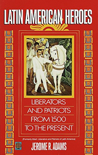 Latin American Heroes: Liberators and Patriots from 1500 to the Present