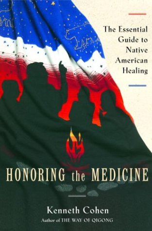 Honoring the Medicine: The Essential Guide to Native American Healing (Healing Arts), Cohen, Ken