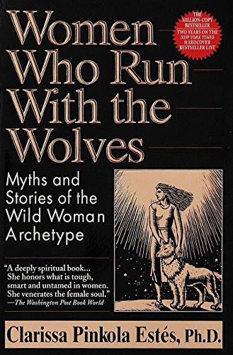 Women Who Run With the Wolves: Myths and Stories of the Wild Woman Archetype, Clarissa Pinkola Estes