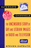 Alternate Channels: The Uncensored Story of Gay and Lesbian Images on Radio and Television, 1930s to the Present - book cover picture