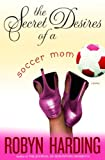 The Secret Desires of a Soccer Mom: A Novel by Robyn Harding